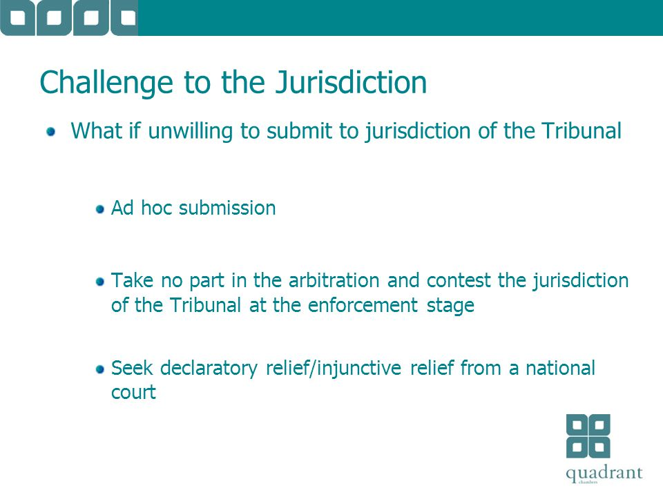 Challenge to the Jurisdiction What if unwilling to submit to jurisdiction of the Tribunal Ad hoc submission Take no part in the arbitration and contest the jurisdiction of the Tribunal at the enforcement stage Seek declaratory relief/injunctive relief from a national court