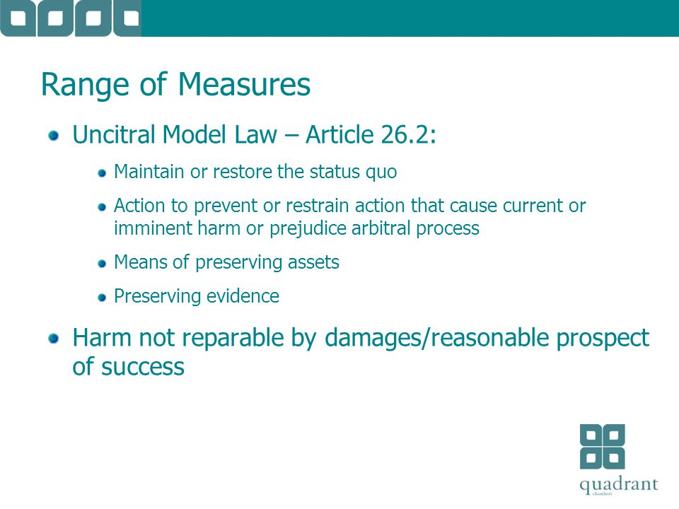 Range of Measures Uncitral Model Law – Article 26.2: Maintain or restore the status quo Action to prevent or restrain action that cause current or imminent harm or prejudice arbitral process Means of preserving assets Preserving evidence Harm not reparable by damages/reasonable prospect of success