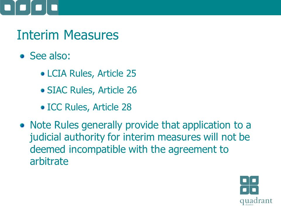 Interim Measures See also: LCIA Rules, Article 25 SIAC Rules, Article 26 ICC Rules, Article 28 Note Rules generally provide that application to a judicial authority for interim measures will not be deemed incompatible with the agreement to arbitrate