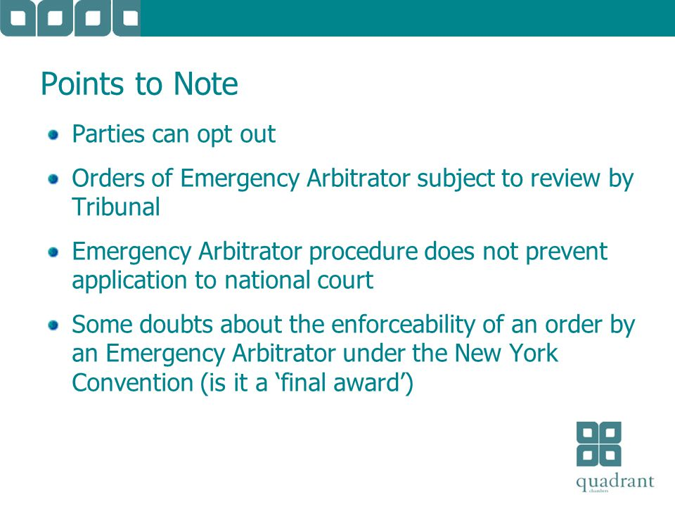 Points to Note Parties can opt out Orders of Emergency Arbitrator subject to review by Tribunal Emergency Arbitrator procedure does not prevent application to national court Some doubts about the enforceability of an order by an Emergency Arbitrator under the New York Convention (is it a final award)