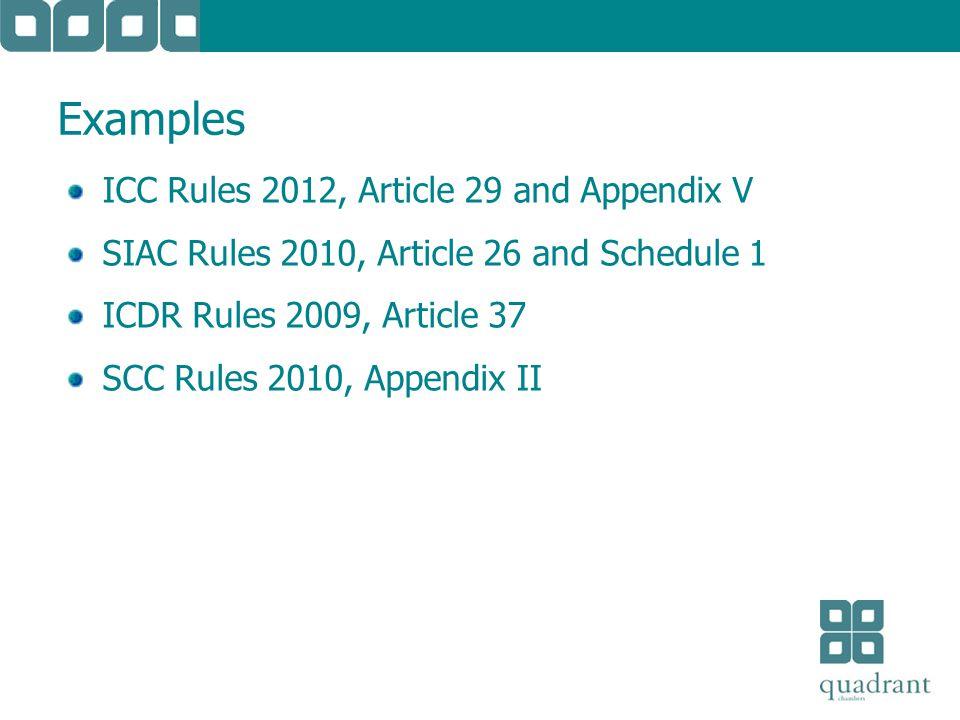 Examples ICC Rules 2012, Article 29 and Appendix V SIAC Rules 2010, Article 26 and Schedule 1 ICDR Rules 2009, Article 37 SCC Rules 2010, Appendix II