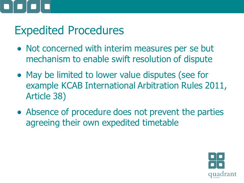 Expedited Procedures Not concerned with interim measures per se but mechanism to enable swift resolution of dispute May be limited to lower value disputes (see for example KCAB International Arbitration Rules 2011, Article 38) Absence of procedure does not prevent the parties agreeing their own expedited timetable
