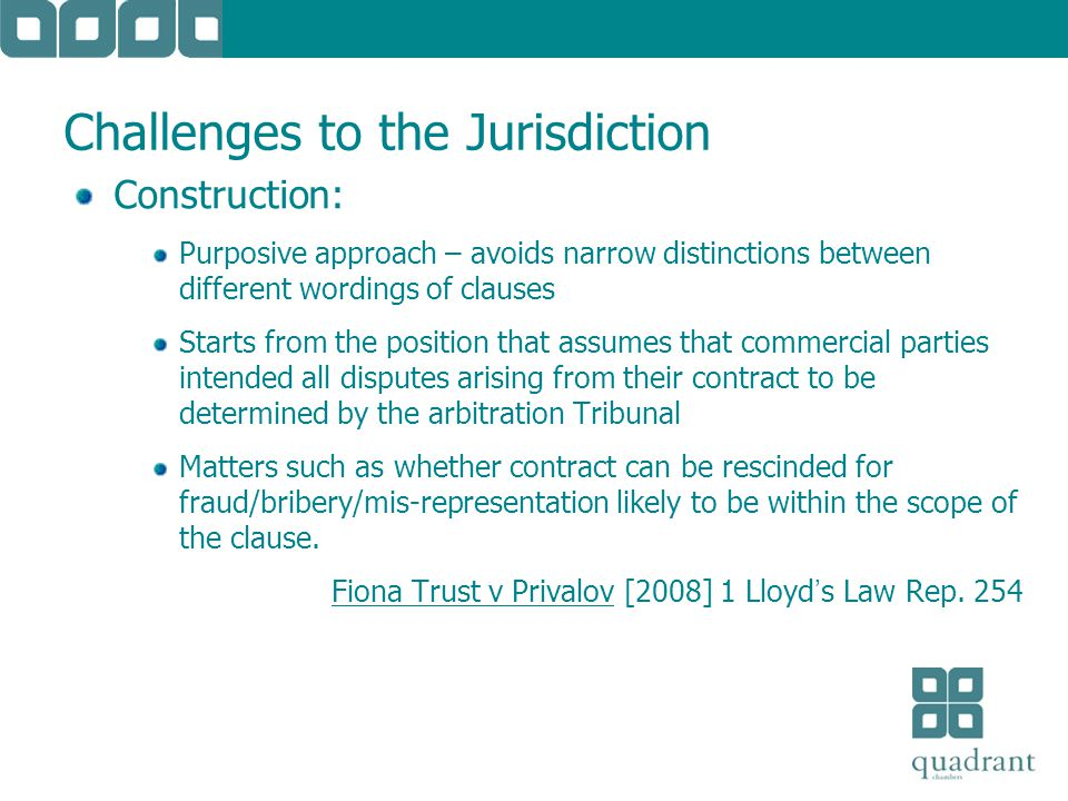 Challenges to the Jurisdiction Construction: Purposive approach – avoids narrow distinctions between different wordings of clauses Starts from the position that assumes that commercial parties intended all disputes arising from their contract to be determined by the arbitration Tribunal Matters such as whether contract can be rescinded for fraud/bribery/mis-representation likely to be within the scope of the clause.