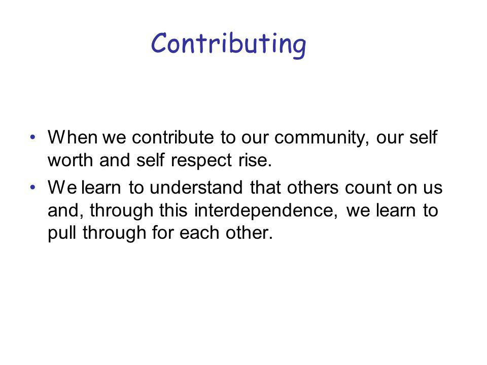 Contributing When we contribute to our community, our self worth and self respect rise.