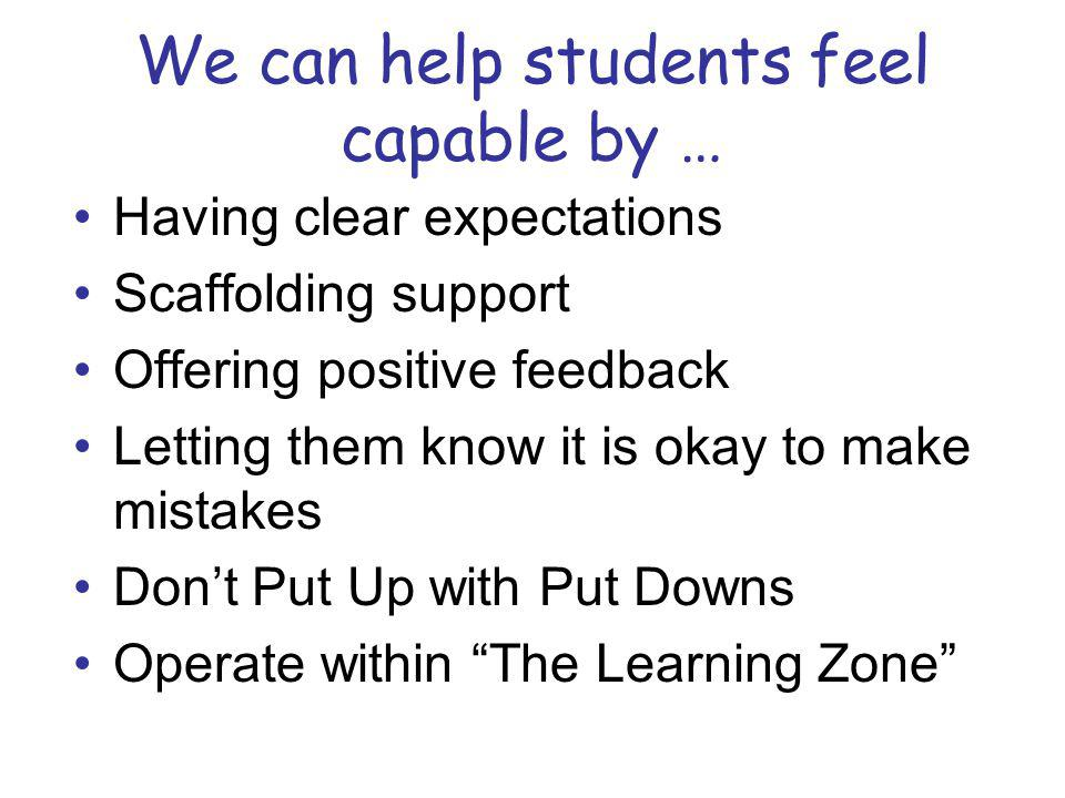 We can help students feel capable by … Having clear expectations Scaffolding support Offering positive feedback Letting them know it is okay to make mistakes Dont Put Up with Put Downs Operate within The Learning Zone