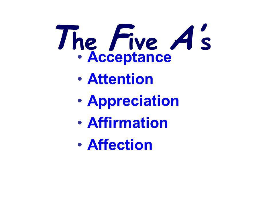 T he F ive A s Acceptance Attention Appreciation Affirmation Affection