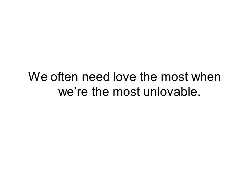 We often need love the most when were the most unlovable.