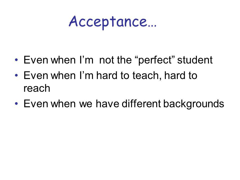 Acceptance… Even when Im not the perfect student Even when Im hard to teach, hard to reach Even when we have different backgrounds