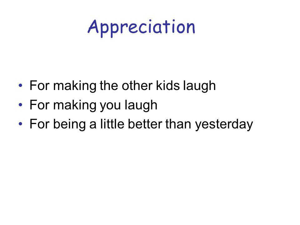 Appreciation For making the other kids laugh For making you laugh For being a little better than yesterday