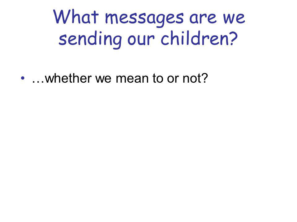 What messages are we sending our children? …whether we mean to or not?