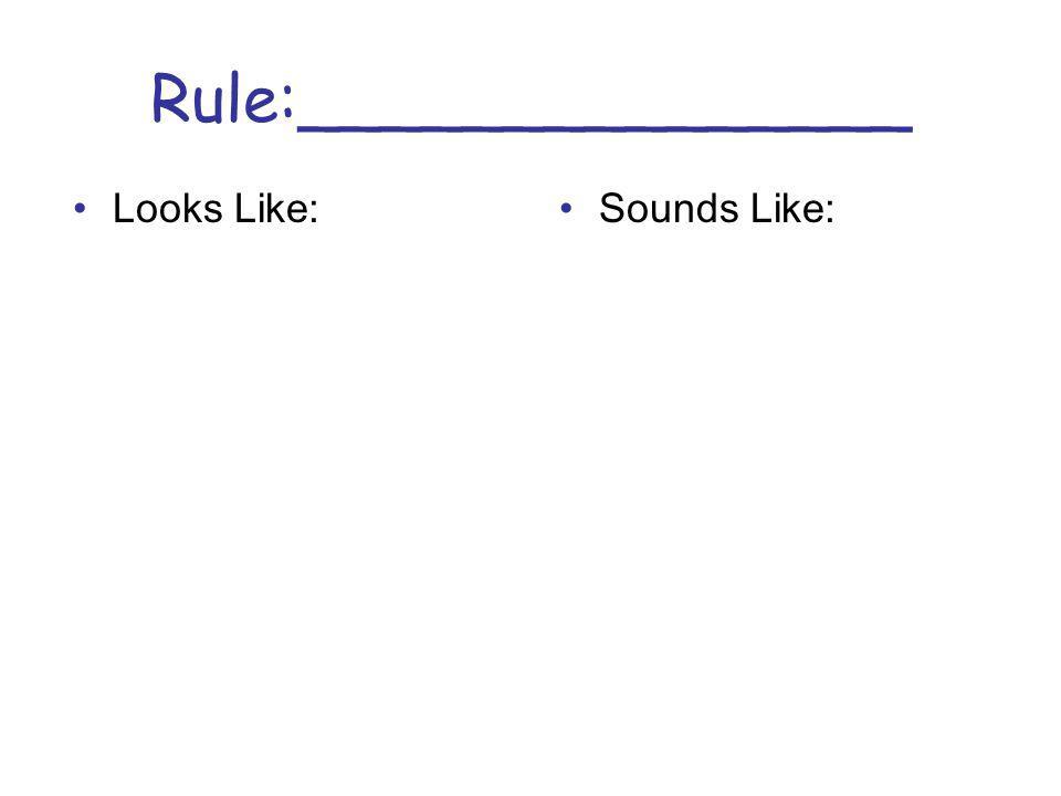 Rule:_______________ Looks Like:Sounds Like: