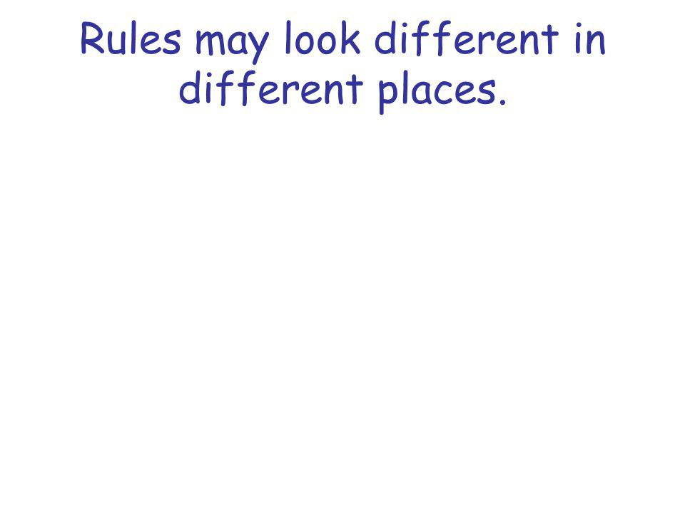 Rules may look different in different places.