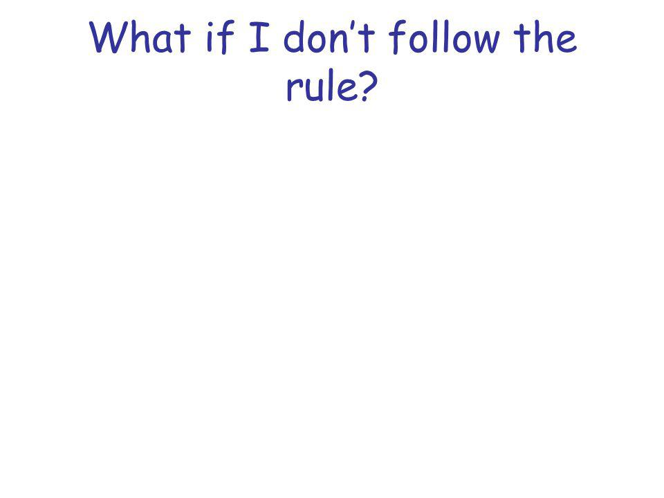 What if I dont follow the rule?