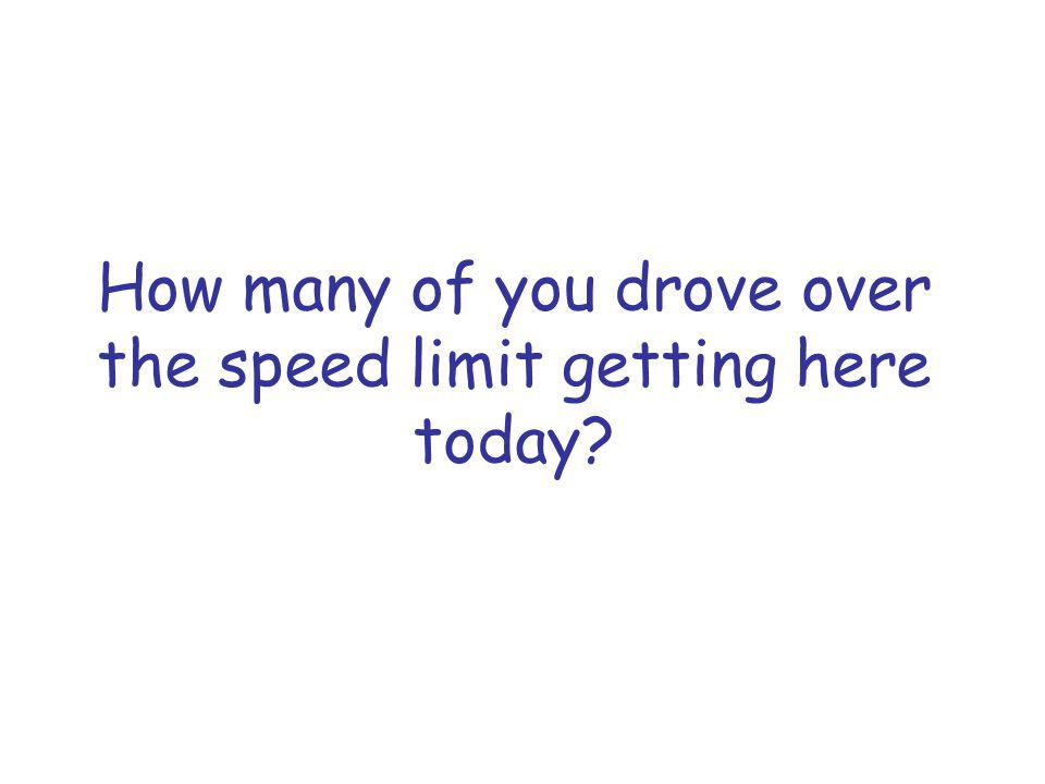 How many of you drove over the speed limit getting here today?