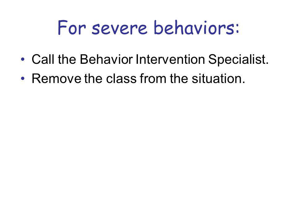 For severe behaviors: Call the Behavior Intervention Specialist.