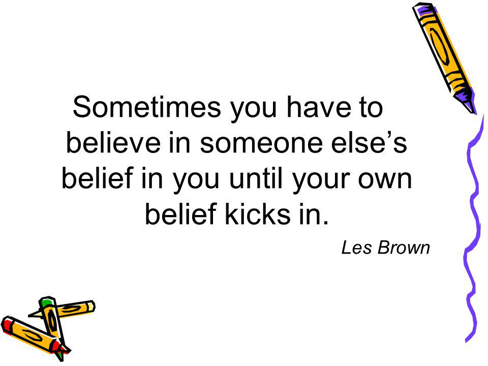 Sometimes you have to believe in someone elses belief in you until your own belief kicks in.