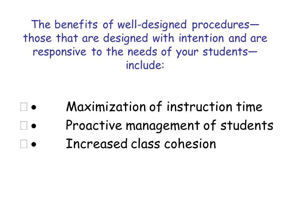 The benefits of well-designed procedures those that are designed with intention and are responsive to the needs of your students include: Maximization of instruction time Proactive management of students Increased class cohesion