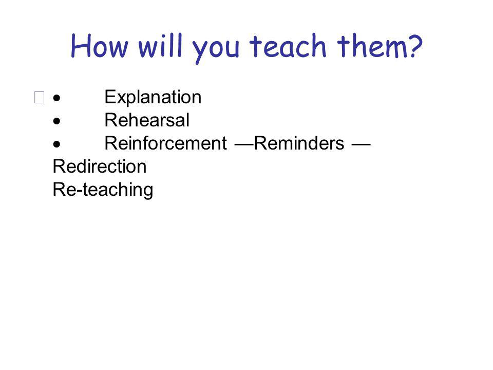 How will you teach them? Explanation Rehearsal Reinforcement Reminders Redirection Re-teaching