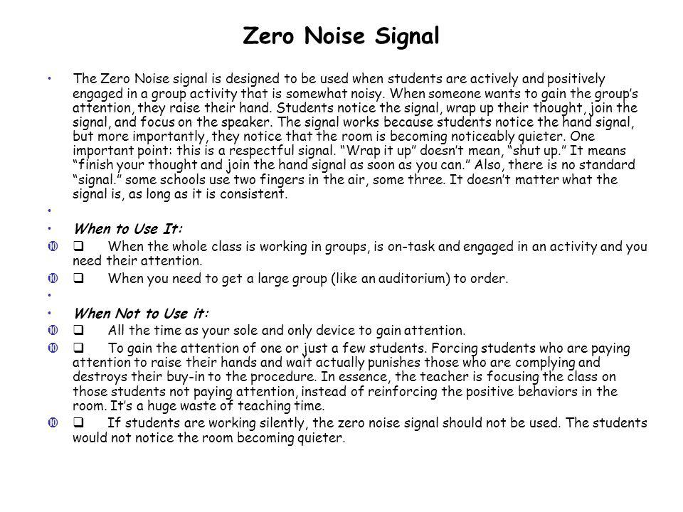 Zero Noise Signal The Zero Noise signal is designed to be used when students are actively and positively engaged in a group activity that is somewhat noisy.