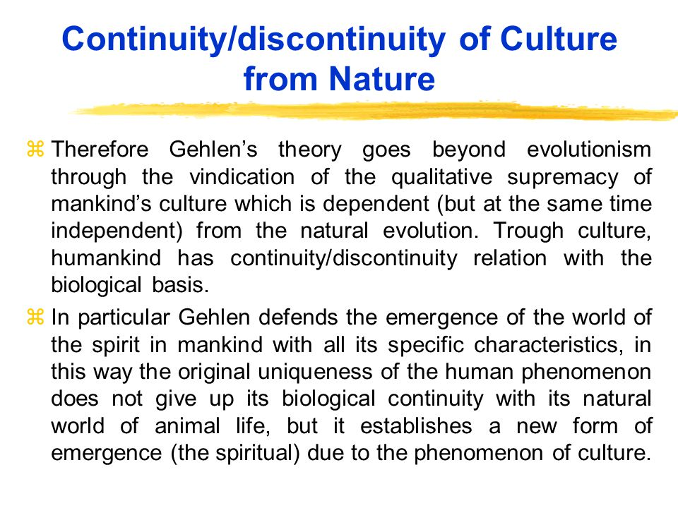 Continuity/discontinuity of Culture from Nature zTherefore Gehlens theory goes beyond evolutionism through the vindication of the qualitative supremacy of mankinds culture which is dependent (but at the same time independent) from the natural evolution.
