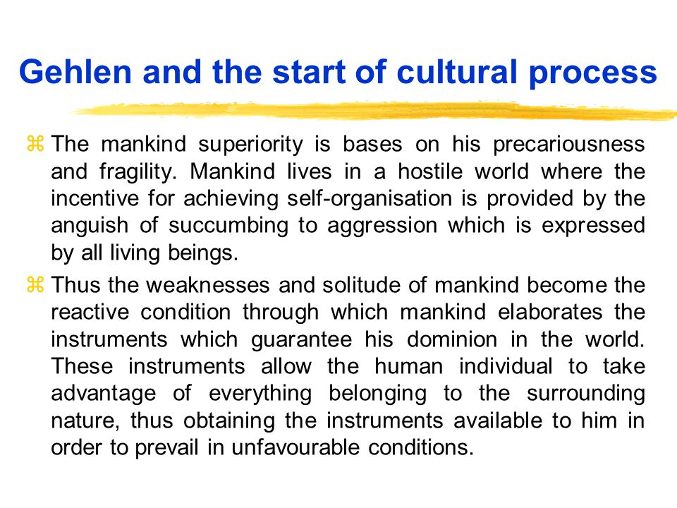Gehlen and the start of cultural process zThe mankind superiority is bases on his precariousness and fragility.