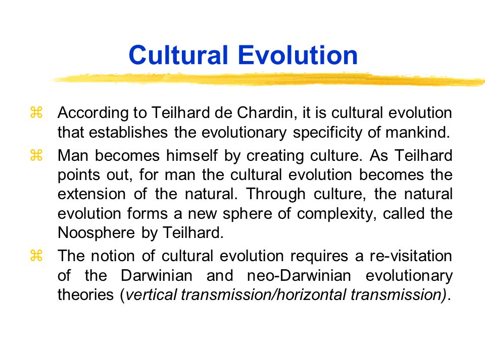 Cultural Evolution zAccording to Teilhard de Chardin, it is cultural evolution that establishes the evolutionary specificity of mankind.