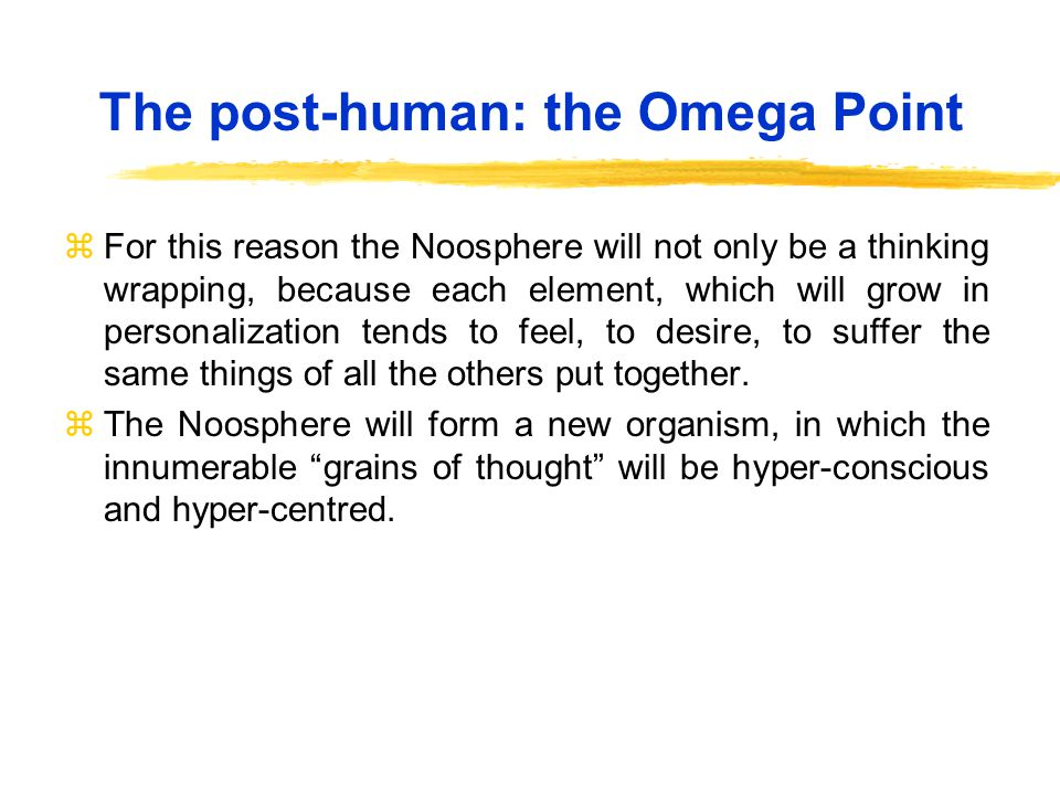 The post-human: the Omega Point zFor this reason the Noosphere will not only be a thinking wrapping, because each element, which will grow in personalization tends to feel, to desire, to suffer the same things of all the others put together.