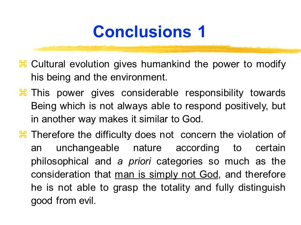 Conclusions 1 zCultural evolution gives humankind the power to modify his being and the environment.