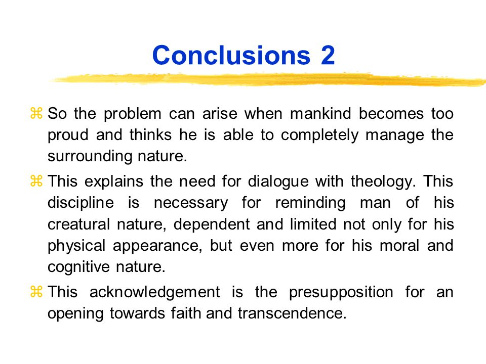 Conclusions 2 zSo the problem can arise when mankind becomes too proud and thinks he is able to completely manage the surrounding nature.