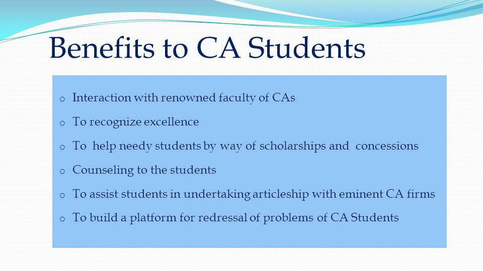Benefits to CA Students o Interaction with renowned faculty of CAs o To recognize excellence o To help needy students by way of scholarships and concessions o Counseling to the students o To assist students in undertaking articleship with eminent CA firms o To build a platform for redressal of problems of CA Students