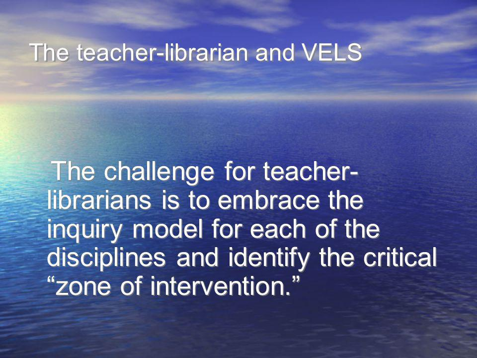The teacher-librarian and VELS The challenge for teacher- librarians is to embrace the inquiry model for each of the disciplines and identify the crit