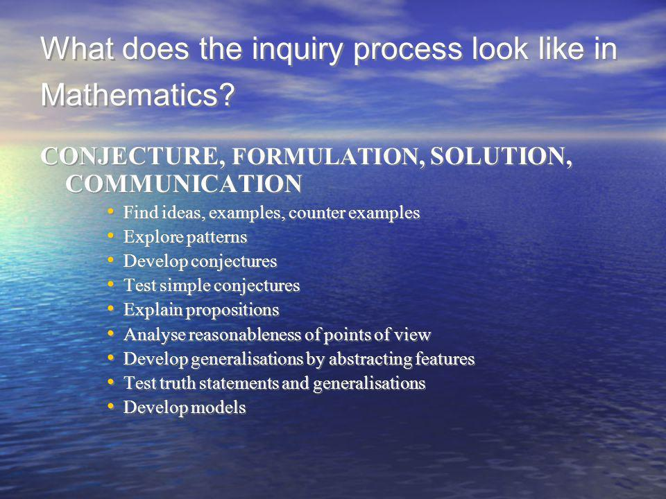 What does the inquiry process look like in Mathematics? CONJECTURE, FORMULATION, SOLUTION, COMMUNICATION Find ideas, examples, counter examples Explor