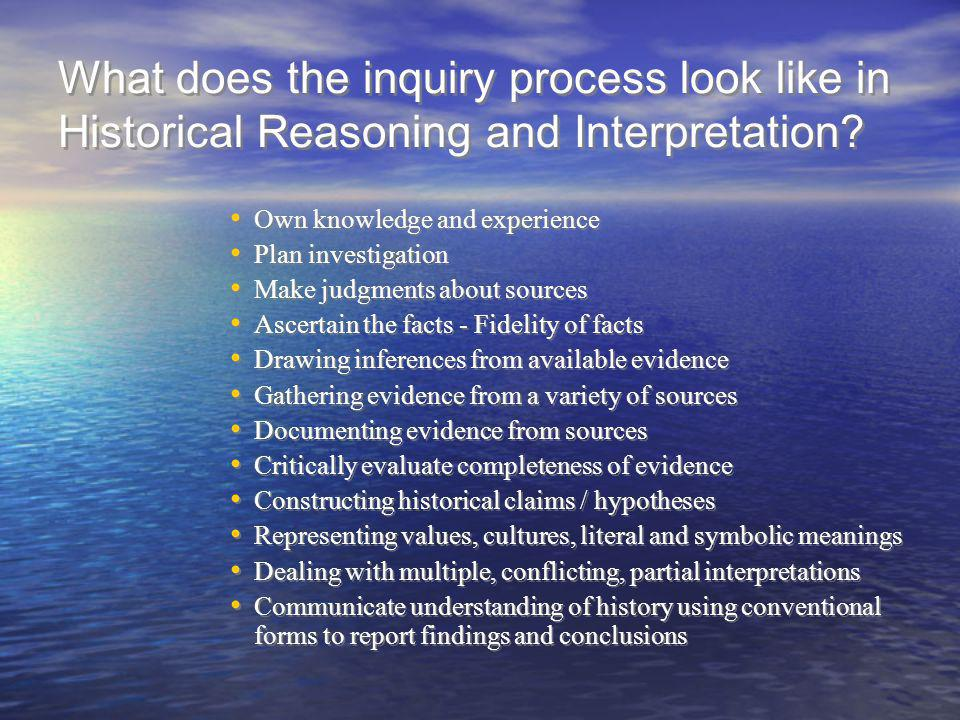 What does the inquiry process look like in Historical Reasoning and Interpretation? Own knowledge and experience Plan investigation Make judgments abo