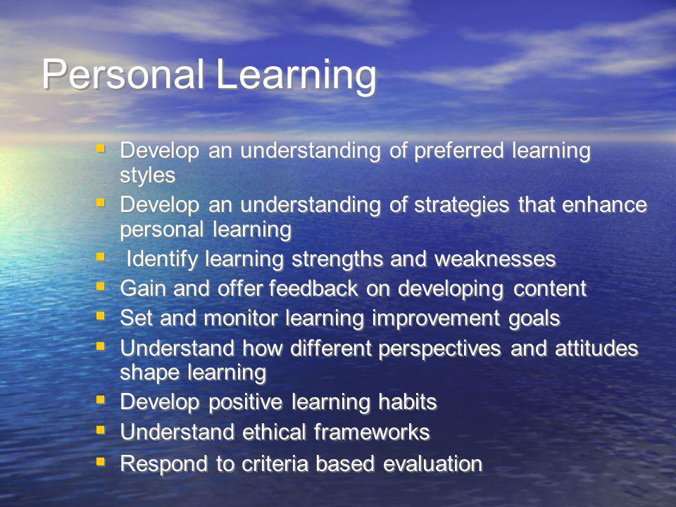 Personal Learning Develop an understanding of preferred learning styles Develop an understanding of strategies that enhance personal learning Identify
