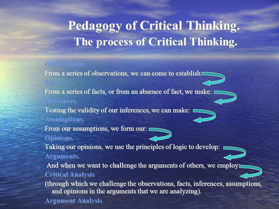 Pedagogy of Critical Thinking. The process of Critical Thinking. Observations. From a series of observations, we can come to establish: Facts. From a