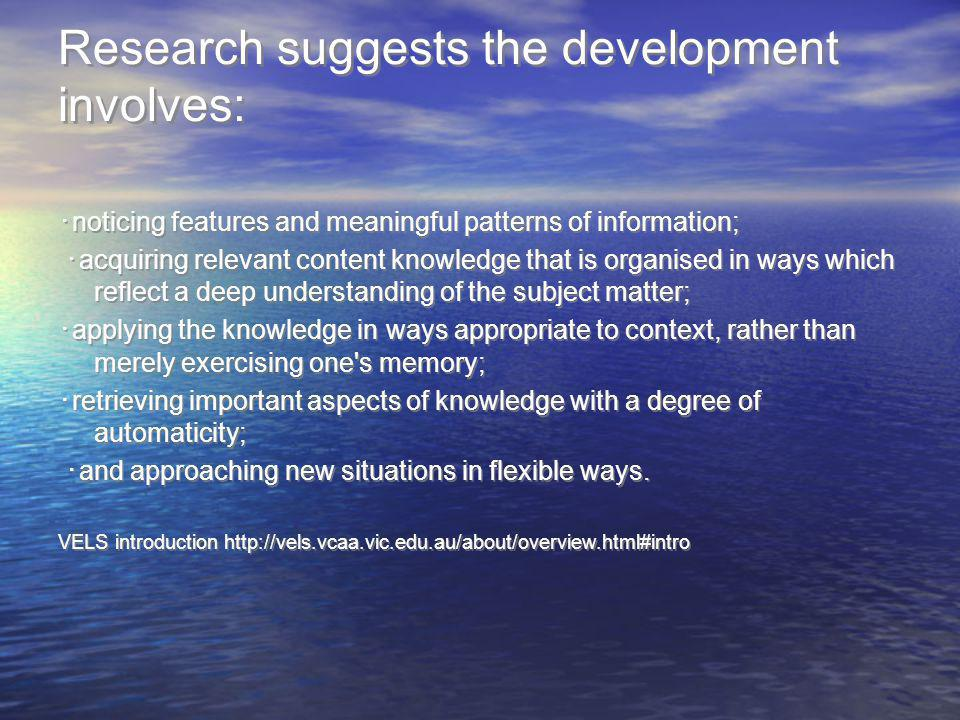 Research suggests the development involves: noticing features and meaningful patterns of information; acquiring relevant content knowledge that is org