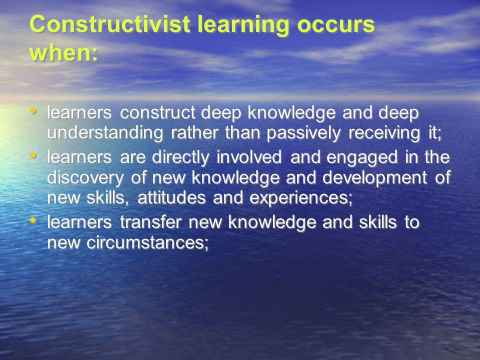 Constructivist learning occurs when: learners construct deep knowledge and deep understanding rather than passively receiving it; learners are directl