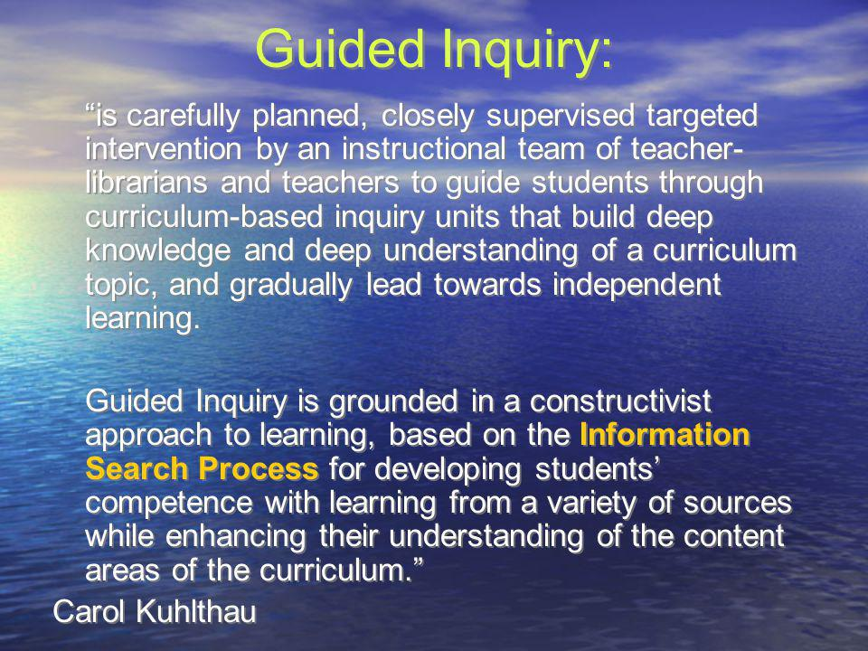 Guided Inquiry: is carefully planned, closely supervised targeted intervention by an instructional team of teacher- librarians and teachers to guide s