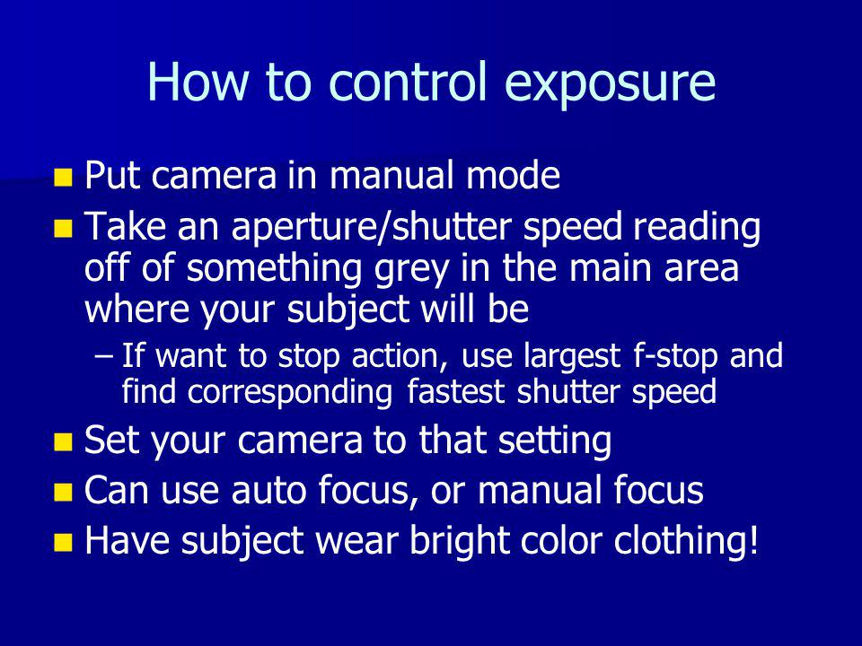 How to control exposure Put camera in manual mode Take an aperture/shutter speed reading off of something grey in the main area where your subject will be – –If want to stop action, use largest f-stop and find corresponding fastest shutter speed Set your camera to that setting Can use auto focus, or manual focus Have subject wear bright color clothing!