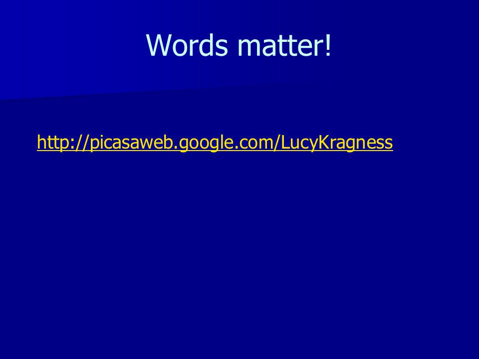 Words matter! http://picasaweb.google.com/LucyKragness