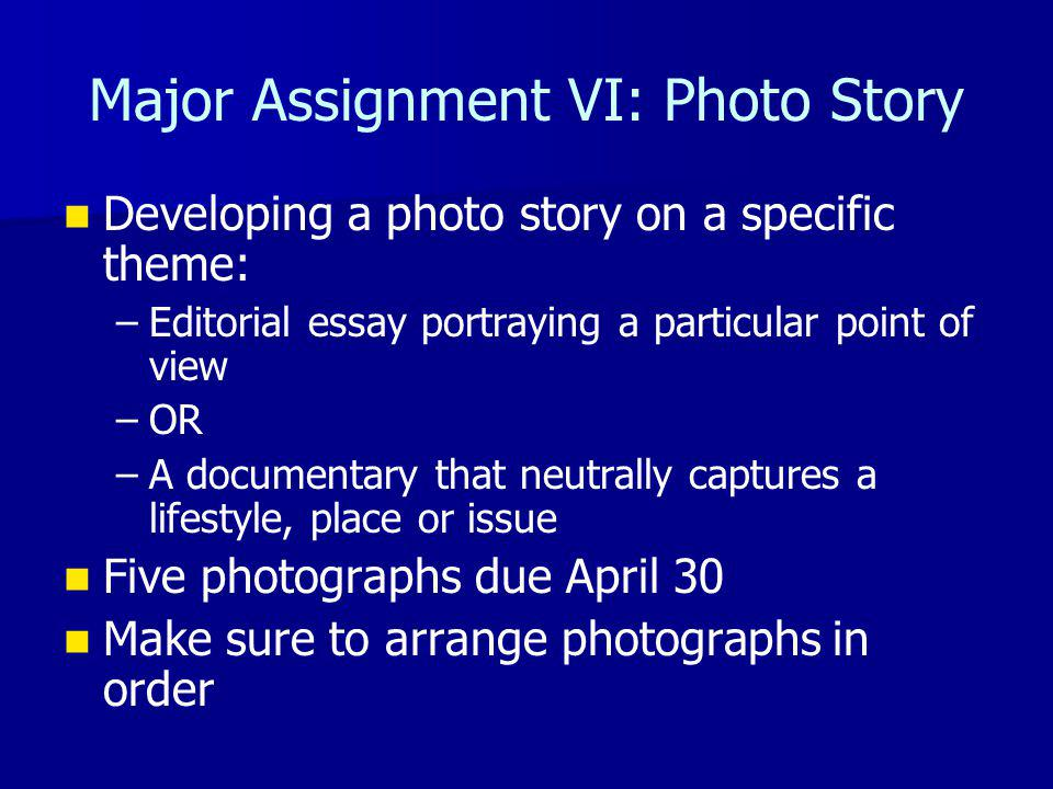 Major Assignment VI: Photo Story Developing a photo story on a specific theme: – –Editorial essay portraying a particular point of view – –OR – –A documentary that neutrally captures a lifestyle, place or issue Five photographs due April 30 Make sure to arrange photographs in order