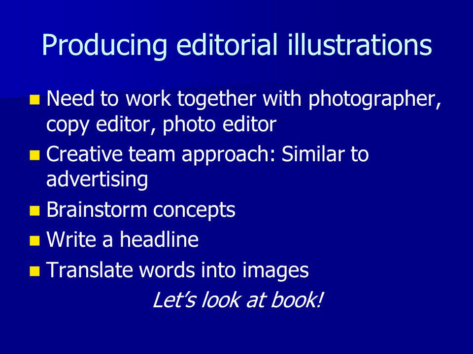 Producing editorial illustrations Need to work together with photographer, copy editor, photo editor Creative team approach: Similar to advertising Brainstorm concepts Write a headline Translate words into images Lets look at book!