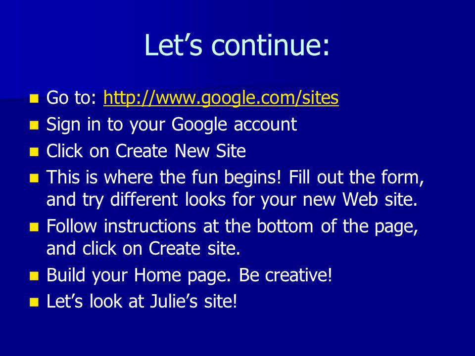 Lets continue: Go to: http://www.google.com/siteshttp://www.google.com/sites Sign in to your Google account Click on Create New Site This is where the fun begins.