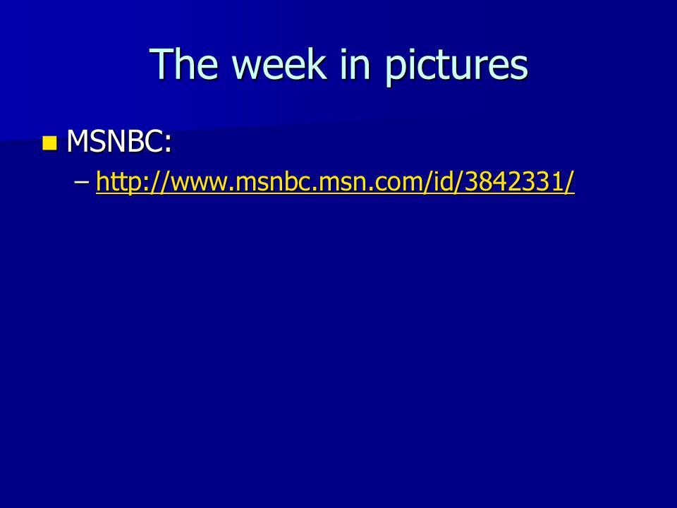 The week in pictures MSNBC: MSNBC: –http://www.msnbc.msn.com/id/3842331/ http://www.msnbc.msn.com/id/3842331/