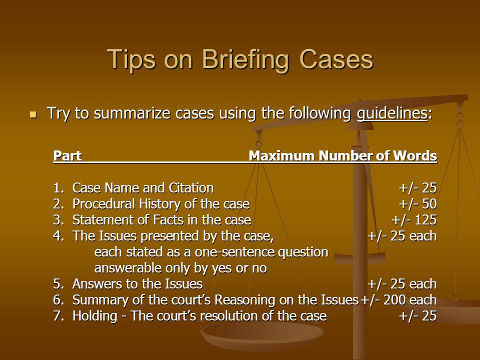 Tips on Briefing Cases Try to summarize cases using the following guidelines: Try to summarize cases using the following guidelines: PartMaximum Number of Words 1.