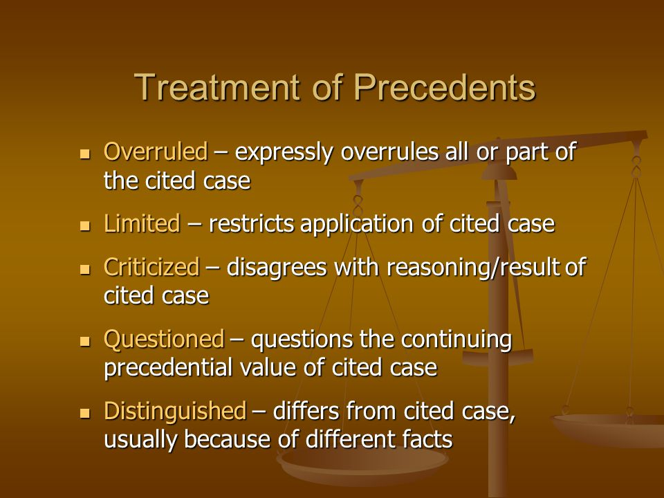 Treatment of Precedents Overruled – expressly overrules all or part of the cited case Overruled – expressly overrules all or part of the cited case Limited – restricts application of cited case Limited – restricts application of cited case Criticized – disagrees with reasoning/result of cited case Criticized – disagrees with reasoning/result of cited case Questioned – questions the continuing precedential value of cited case Questioned – questions the continuing precedential value of cited case Distinguished – differs from cited case, usually because of different facts Distinguished – differs from cited case, usually because of different facts