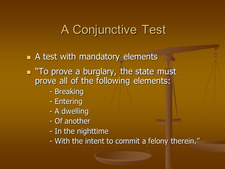 A Conjunctive Test A test with mandatory elements A test with mandatory elements To prove a burglary, the state must prove all of the following elements: To prove a burglary, the state must prove all of the following elements: - Breaking - Breaking - Entering - Entering - A dwelling - A dwelling - Of another - Of another - In the nighttime - In the nighttime - With the intent to commit a felony therein.
