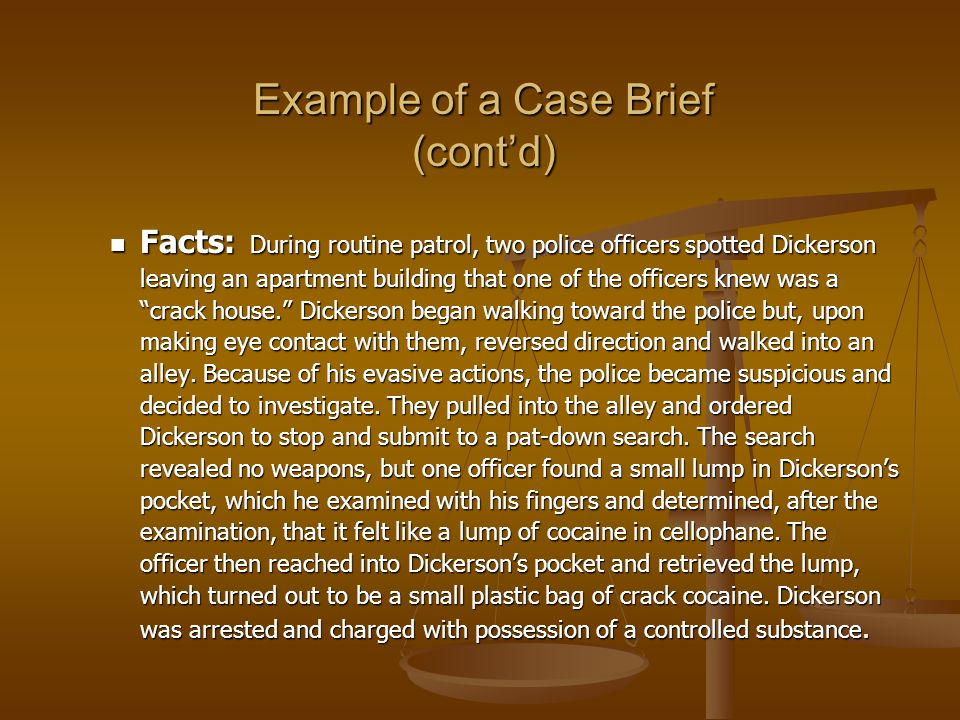 Example of a Case Brief (contd) Facts: During routine patrol, two police officers spotted Dickerson leaving an apartment building that one of the officers knew was a crack house.