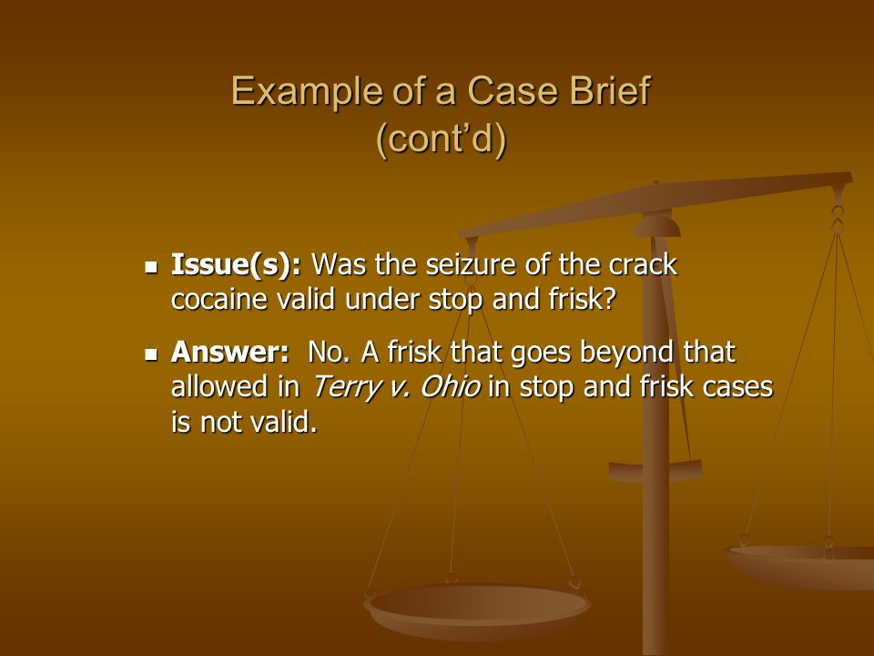 Example of a Case Brief (contd) Issue(s): Was the seizure of the crack cocaine valid under stop and frisk.