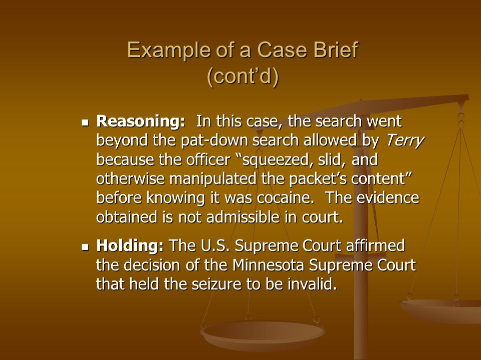 Example of a Case Brief (contd) Reasoning: In this case, the search went beyond the pat-down search allowed by Terry because the officer squeezed, slid, and otherwise manipulated the packets content before knowing it was cocaine.